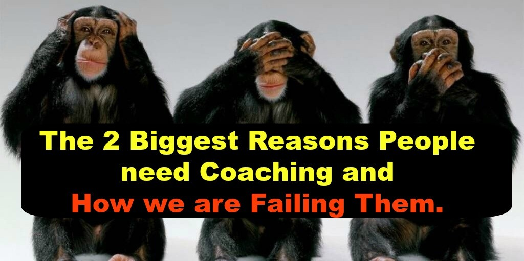 The 2 Biggest Reasons People need Coaching and How we are Failing Them.
