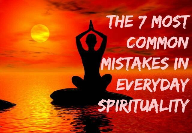 The 7 Most Common Mistakes In Everyday Spirituality